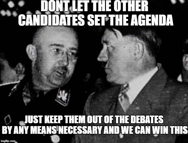 Tried and true strategy | DONT LET THE OTHER CANDIDATES SET THE AGENDA JUST KEEP THEM OUT OF THE DEBATES BY ANY MEANS NECESSARY AND WE CAN WIN THIS | image tagged in adolf hitler,toronto,liberal hypocrisy,meanwhile in canada,government corruption | made w/ Imgflip meme maker