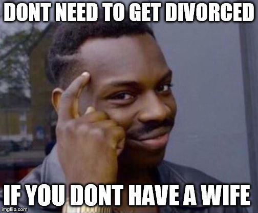 black guy pointing at head | DONT NEED TO GET DIVORCED IF YOU DONT HAVE A WIFE | image tagged in black guy pointing at head | made w/ Imgflip meme maker