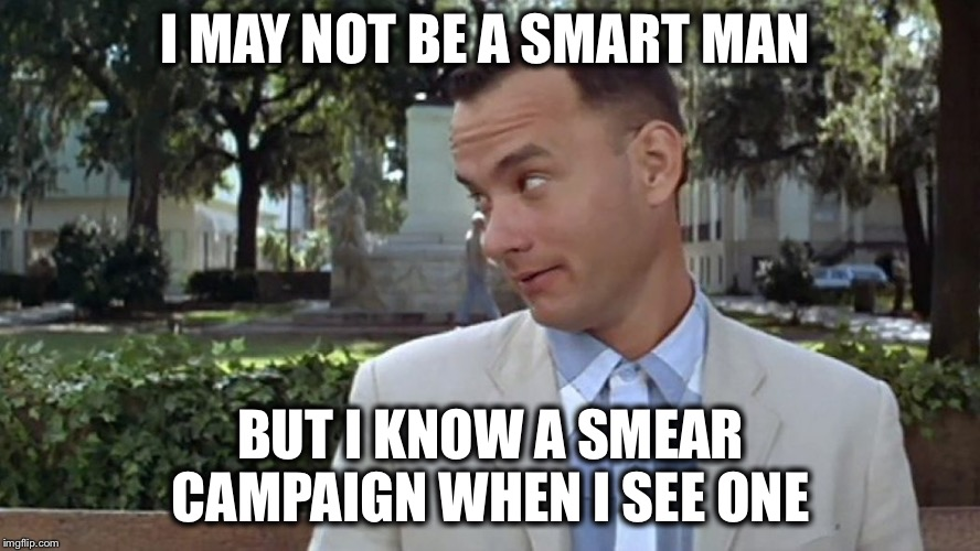 How many more will come out of the woodwork at the last minute? |  I MAY NOT BE A SMART MAN; BUT I KNOW A SMEAR CAMPAIGN WHEN I SEE ONE | image tagged in forrest gump face,scotus,kavanaugh,accused,manipulation | made w/ Imgflip meme maker
