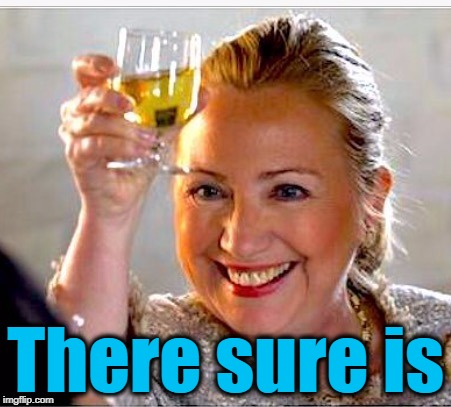clinton toast | There sure is | image tagged in clinton toast | made w/ Imgflip meme maker