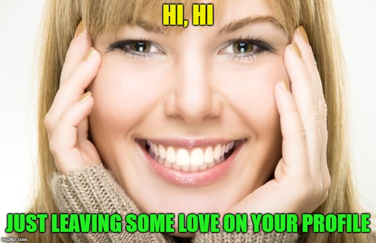 Lady smiling | HI, HI JUST LEAVING SOME LOVE ON YOUR PROFILE | image tagged in lady smiling | made w/ Imgflip meme maker