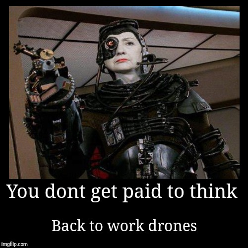 You dont get paid to think | Back to work drones | image tagged in funny,demotivationals,hillary clinton,borg | made w/ Imgflip demotivational maker