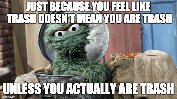 You aren't trash |  JUST BECAUSE YOU FEEL LIKE TRASH DOESN'T MEAN YOU ARE TRASH; UNLESS YOU ACTUALLY ARE TRASH | image tagged in oscar the grouch | made w/ Imgflip meme maker