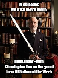 Christopher Lee | TV episodes we wish they'd made Highlander - with Christopher Lee as the guest hero OR Villain of the Week | image tagged in christopher lee,highlander,sword,dracula,saruman | made w/ Imgflip meme maker