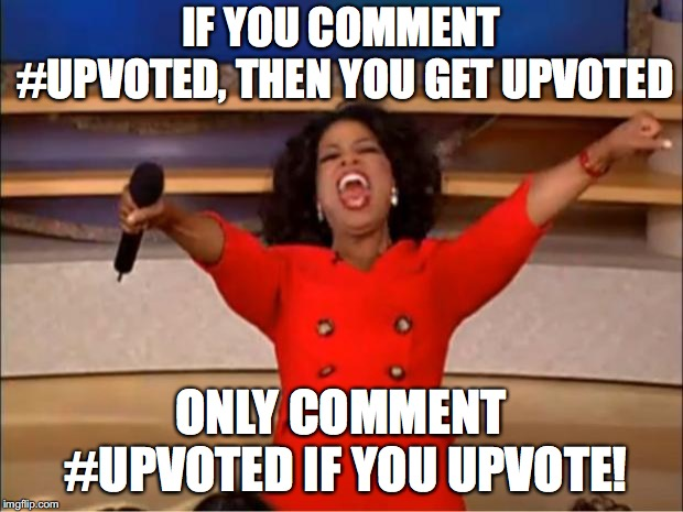 Oprah You Get A | IF YOU COMMENT #UPVOTED, THEN YOU GET UPVOTED ONLY COMMENT #UPVOTED IF YOU UPVOTE! | image tagged in memes,oprah you get a | made w/ Imgflip meme maker