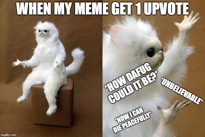 It's a dream | WHEN MY MEME GET 1 UPVOTE *HOW DAFUG COULD IT BE?* *UNBELIEVABLE* *NOW I CAN DIE PEACEFULLY* | image tagged in memes,persian cat room guardian | made w/ Imgflip meme maker