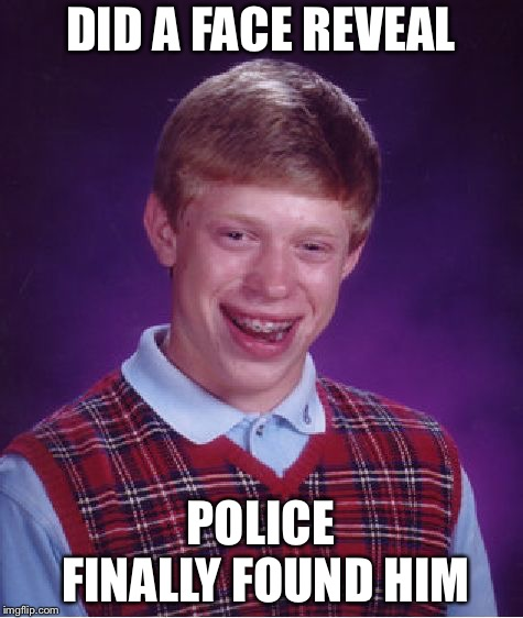 Bad Luck Brian Meme | DID A FACE REVEAL POLICE FINALLY FOUND HIM | image tagged in memes,bad luck brian | made w/ Imgflip meme maker