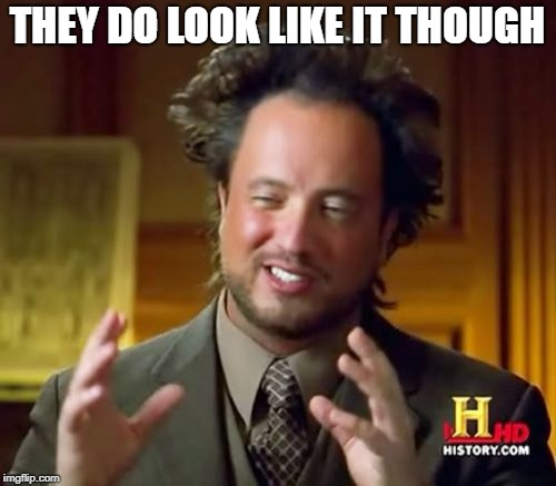 Ancient Aliens Meme | THEY DO LOOK LIKE IT THOUGH | image tagged in memes,ancient aliens | made w/ Imgflip meme maker