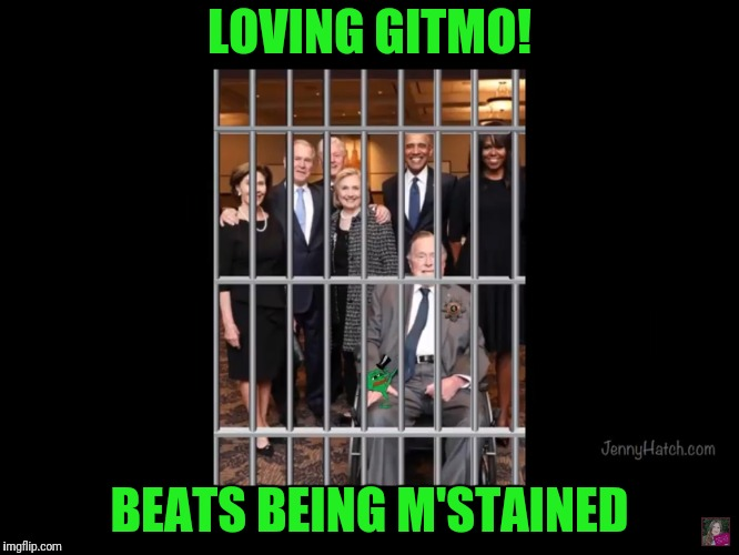 Gitmo for life or military tribunals and execution?  | LOVING GITMO! BEATS BEING M'STAINED | image tagged in qanon,guantanamo,government corruption,clinton corruption | made w/ Imgflip meme maker