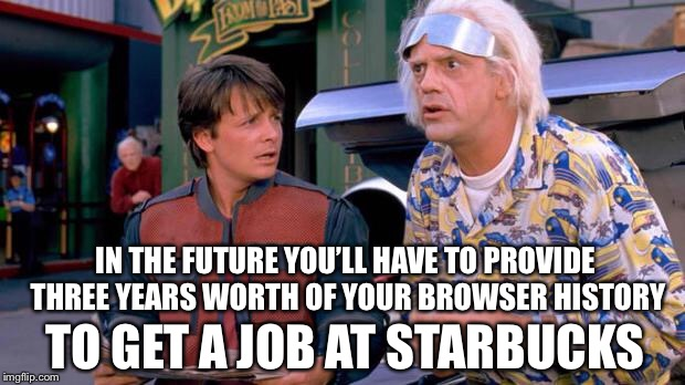 Back to the Future | IN THE FUTURE YOU'LL HAVE TO PROVIDE THREE YEARS WORTH OF YOUR BROWSER HISTORY TO GET A JOB AT STARBUCKS | image tagged in back to the future,memes,the future,in the future | made w/ Imgflip meme maker