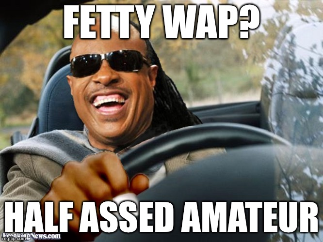 Stevie Wonder Driving | FETTY WAP? HALF ASSED AMATEUR | image tagged in stevie wonder driving | made w/ Imgflip meme maker