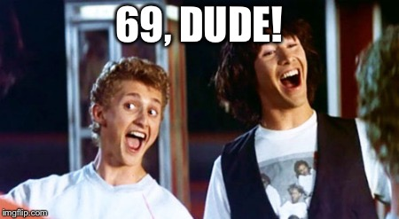 Bill and Ted 69 dudes | 69, DUDE! | image tagged in bill and ted 69 dudes | made w/ Imgflip meme maker