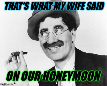 Groucho Marx | THAT'S WHAT MY WIFE SAID ON OUR HONEYMOON | image tagged in groucho marx | made w/ Imgflip meme maker