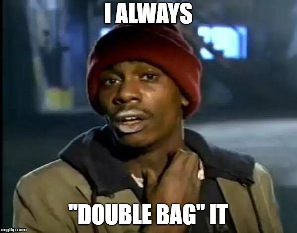"Y'all Got Any More Of That Meme | I ALWAYS ""DOUBLE BAG"" IT 