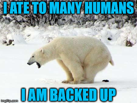 Polar Bear Shits in the Snow | I ATE TO MANY HUMANS I AM BACKED UP | image tagged in polar bear shits in the snow | made w/ Imgflip meme maker