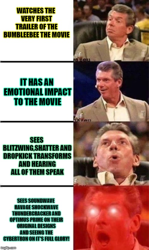 Totally Worth the Hype itself! | WATCHES THE VERY FIRST TRAILER OF THE BUMBLEEBEE THE MOVIE SEES SOUNDWAVE RAVAGE SHOCKWAVE THUNDERCRACKER AND OPTIMUS PRIME ON THEIR ORIGINA | image tagged in vince mcmahon reaction w/glowing eyes,bumblebee,optimus prime,shockwave,soundwave,blitzwing | made w/ Imgflip meme maker
