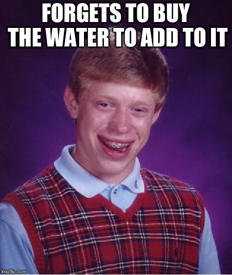 Bad Luck Brian Meme | FORGETS TO BUY THE WATER TO ADD TO IT | image tagged in memes,bad luck brian | made w/ Imgflip meme maker