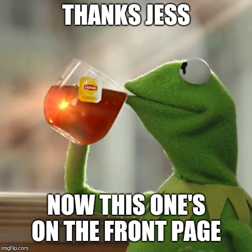 But Thats None Of My Business Meme | THANKS JESS NOW THIS ONE'S ON THE FRONT PAGE | image tagged in memes,but thats none of my business,kermit the frog | made w/ Imgflip meme maker