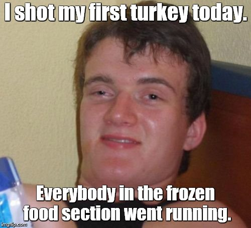 10 Guy, the hunter | I shot my first turkey today. Everybody in the frozen food section went running. | image tagged in memes,10 guy,turkey,hunting,freezer | made w/ Imgflip meme maker