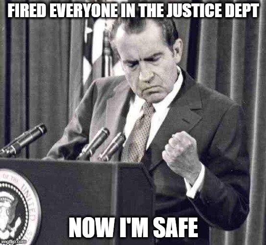 Fire the investigators | FIRED EVERYONE IN THE JUSTICE DEPT NOW I'M SAFE | image tagged in memes,maga,trump,impeachment,politics,crime | made w/ Imgflip meme maker