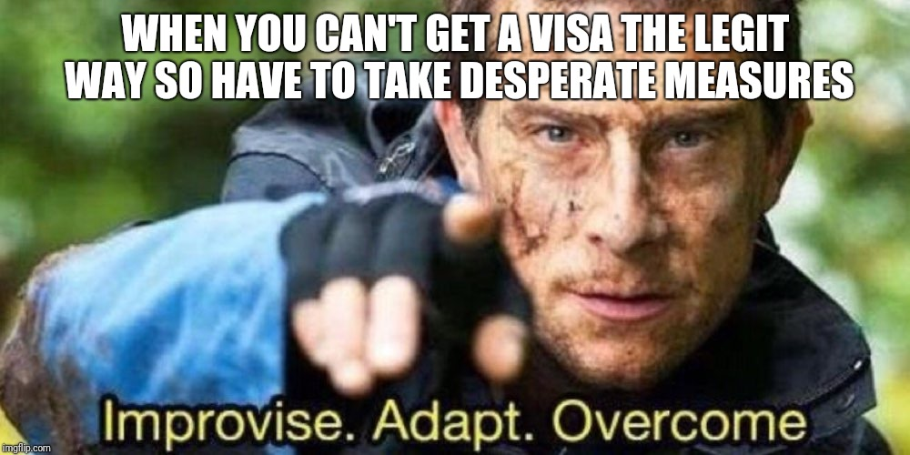 Improvise. Adapt. Overcome | WHEN YOU CAN'T GET A VISA THE LEGIT WAY SO HAVE TO TAKE DESPERATE MEASURES | image tagged in improvise adapt overcome | made w/ Imgflip meme maker