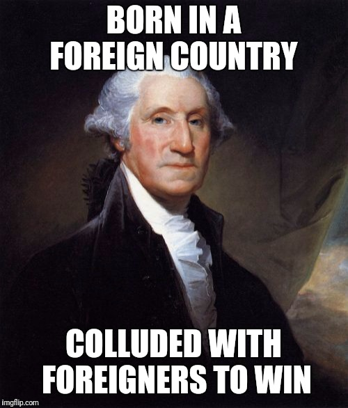 George Washington | BORN IN A FOREIGN COUNTRY COLLUDED WITH FOREIGNERS TO WIN | image tagged in memes,george washington | made w/ Imgflip meme maker
