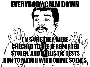 Neil deGrasse Tyson Meme | EVERYBODY CALM DOWN I'M SURE THEY WERE CHECKED TO SEE IF REPORTED STOLEN, AND BALLISTIC TESTS RUN TO MATCH WITH CRIME SCENES. | image tagged in memes,neil degrasse tyson | made w/ Imgflip meme maker