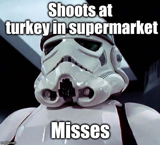 Stormtrooper | Shoots at turkey in supermarket Misses | image tagged in stormtrooper | made w/ Imgflip meme maker