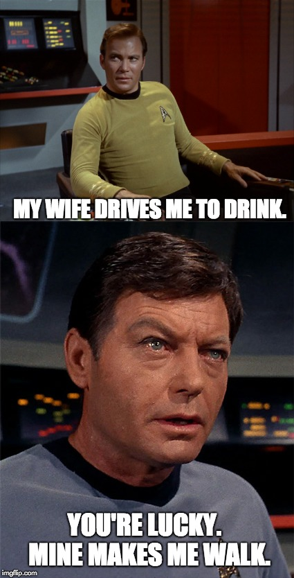 Kirk | YOU'RE LUCKY.  MINE MAKES ME WALK. MY WIFE DRIVES ME TO DRINK. | image tagged in captain kirk | made w/ Imgflip meme maker