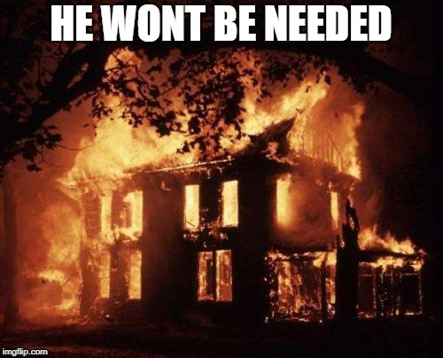Burning House | HE WONT BE NEEDED | image tagged in burning house | made w/ Imgflip meme maker