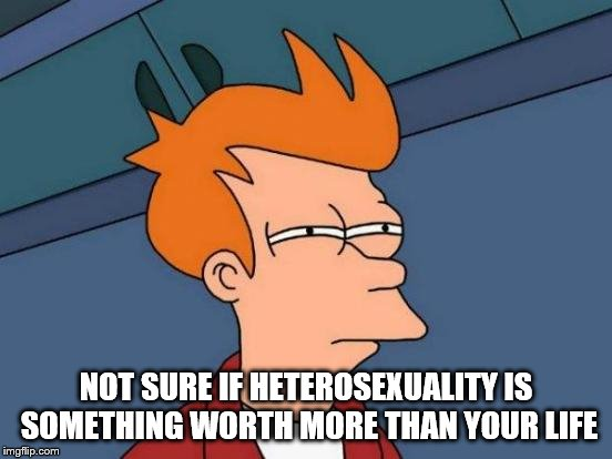 Futurama Fry Meme | NOT SURE IF HETEROSEXUALITY IS SOMETHING WORTH MORE THAN YOUR LIFE | image tagged in memes,futurama fry | made w/ Imgflip meme maker