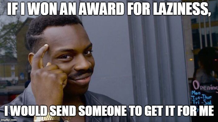 Roll Safe Think About It Meme | IF I WON AN AWARD FOR LAZINESS, I WOULD SEND SOMEONE TO GET IT FOR ME | image tagged in memes,roll safe think about it | made w/ Imgflip meme maker