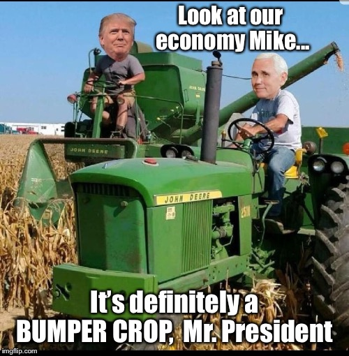 Enjoying the harvest of this economy  | Look at our economy Mike... It's definitely a BUMPER CROP,  Mr. President | image tagged in president trump,mike pence,john deere,bumper crop,economy | made w/ Imgflip meme maker
