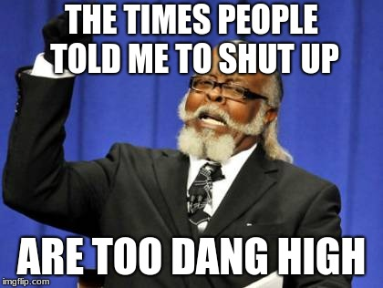 Too Damn High Meme | THE TIMES PEOPLE TOLD ME TO SHUT UP ARE TOO DANG HIGH | image tagged in memes,too damn high | made w/ Imgflip meme maker