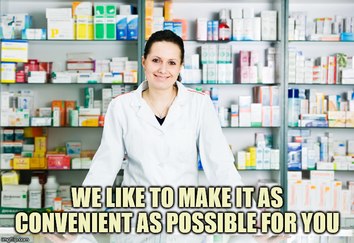 Pharmacy | WE LIKE TO MAKE IT AS CONVENIENT AS POSSIBLE FOR YOU | image tagged in pharmacy | made w/ Imgflip meme maker