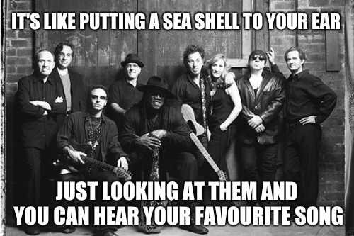 Back Street Band that still rules the world |  IT'S LIKE PUTTING A SEA SHELL TO YOUR EAR; JUST LOOKING AT THEM AND YOU CAN HEAR YOUR FAVOURITE SONG | image tagged in the boss,e street,bruce springsteen,zandt | made w/ Imgflip meme maker