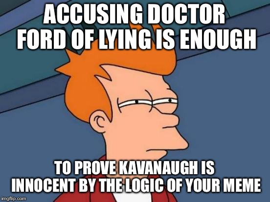 Futurama Fry Meme | ACCUSING DOCTOR FORD OF LYING IS ENOUGH TO PROVE KAVANAUGH IS INNOCENT BY THE LOGIC OF YOUR MEME | image tagged in memes,futurama fry | made w/ Imgflip meme maker