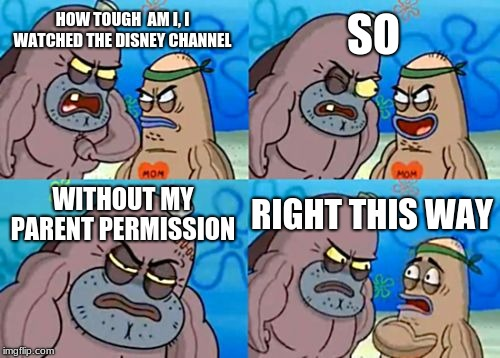 How Tough Are You | HOW TOUGH  AM I, I WATCHED THE DISNEY CHANNEL SO WITHOUT MY PARENT PERMISSION RIGHT THIS WAY | image tagged in memes,how tough are you | made w/ Imgflip meme maker