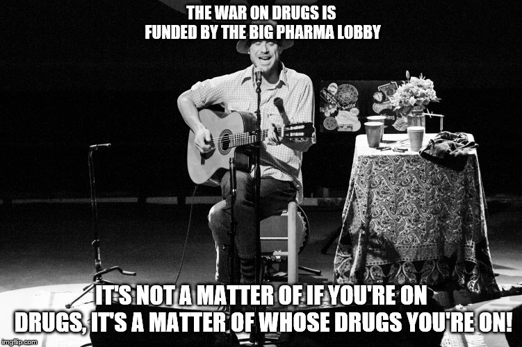 Todd Snider rules! This guy tells it like it is! | THE WAR ON DRUGS IS FUNDED BY THE BIG PHARMA LOBBY IT'S NOT A MATTER OF IF YOU'RE ON DRUGS, IT'S A MATTER OF WHOSE DRUGS YOU'RE ON! | image tagged in memes,war on drugs,big pharma,outlaws | made w/ Imgflip meme maker