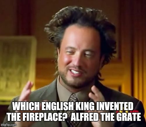Ancient Aliens Meme | WHICH ENGLISH KING INVENTED THE FIREPLACE?  ALFRED THE GRATE | image tagged in memes,ancient aliens | made w/ Imgflip meme maker