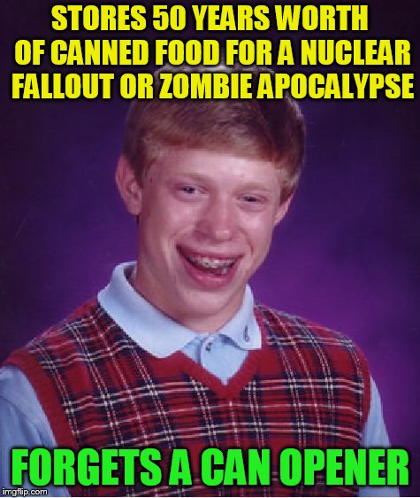 Bad Luck Brian Meme | STORES 50 YEARS WORTH OF CANNED FOOD FOR A NUCLEAR FALLOUT OR ZOMBIE APOCALYPSE FORGETS A CAN OPENER | image tagged in memes,bad luck brian | made w/ Imgflip meme maker