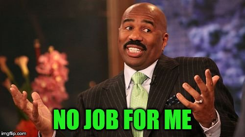 Steve Harvey Meme | NO JOB FOR ME | image tagged in memes,steve harvey | made w/ Imgflip meme maker