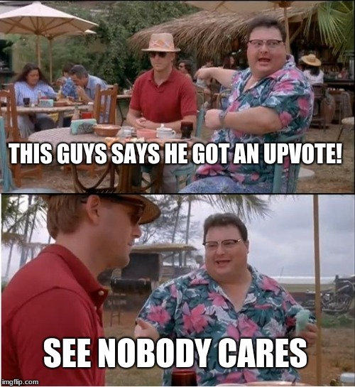 Or he wishes he got one | THIS GUYS SAYS HE GOT AN UPVOTE! SEE NOBODY CARES | image tagged in memes,see nobody cares,funny,upvote,jurassic park | made w/ Imgflip meme maker