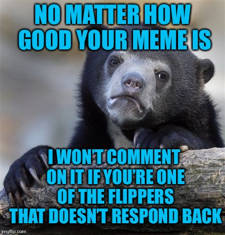 I went to a lot of trouble making that comment meme  |  NO MATTER HOW GOOD YOUR MEME IS; I WON'T COMMENT ON IT IF YOU'RE ONE OF THE FLIPPERS THAT DOESN'T RESPOND BACK | image tagged in memes,confession bear,come on,hello-are you still there,seriously | made w/ Imgflip meme maker