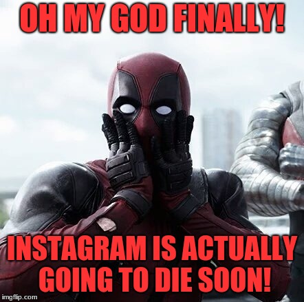 the founders of Instagram have finally stepped away | OH MY GOD FINALLY! INSTAGRAM IS ACTUALLY GOING TO DIE SOON! | image tagged in memes,deadpool surprised,funny,instagram | made w/ Imgflip meme maker