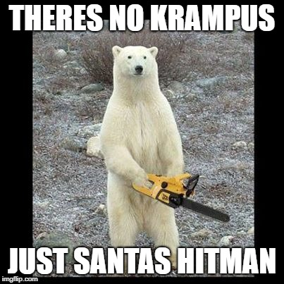 Chainsaw Bear | THERES NO KRAMPUS JUST SANTAS HITMAN | image tagged in memes,chainsaw bear | made w/ Imgflip meme maker