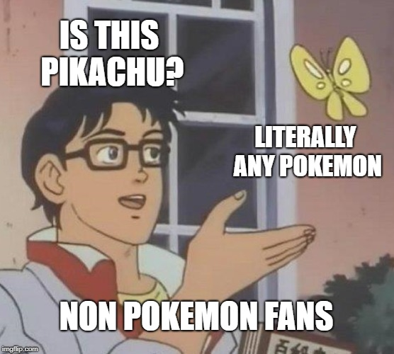 Is This A Pigeon | IS THIS PIKACHU? LITERALLY ANY POKEMON NON POKEMON FANS | image tagged in memes,is this a pigeon | made w/ Imgflip meme maker