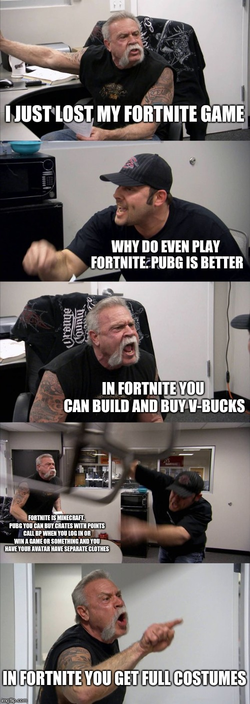i have both pubg and fortnite accounts on ps4 and mobile you can add me if you want. ask in the comments. which is better | I JUST LOST MY FORTNITE GAME WHY DO EVEN PLAY FORTNITE. PUBG IS BETTER IN FORTNITE YOU CAN BUILD AND BUY V-BUCKS FORTNITE IS MINECRAFT. PUBG | image tagged in memes,american chopper argument,pubg,fortnite,who would win,playstation | made w/ Imgflip meme maker