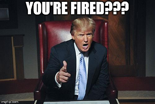 Donald Trump You're Fired | YOU'RE FIRED??? | image tagged in donald trump you're fired | made w/ Imgflip meme maker