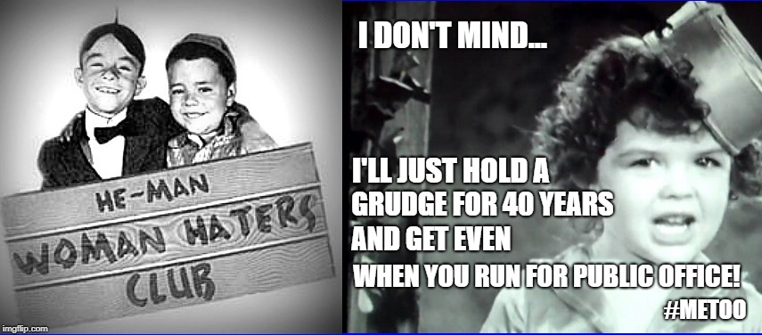 Something Darla would never say.  What happened to forgive & forget? | I DON'T MIND... I'LL JUST HOLD A GRUDGE FOR 40 YEARS AND GET EVEN WHEN YOU RUN FOR PUBLIC OFFICE! #METOO | image tagged in feminism,forgiveness,scandal,supreme court,be nice | made w/ Imgflip meme maker